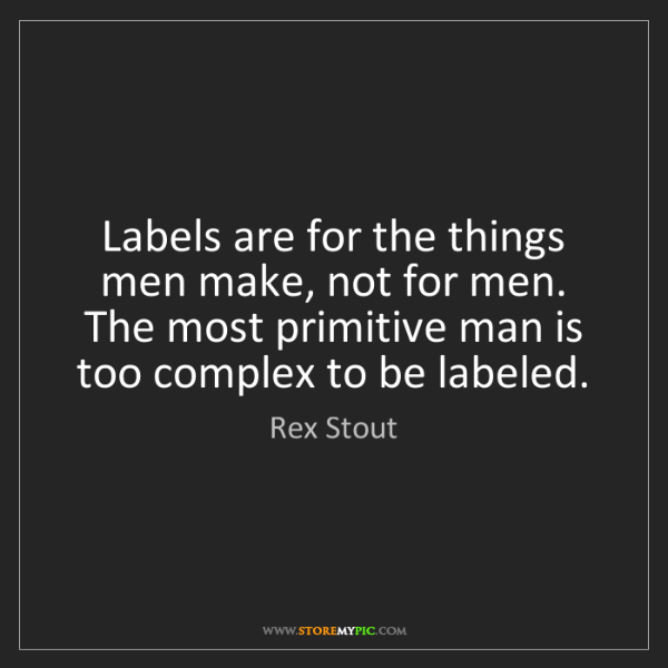 Rex Stout: Labels are for the things men make, not for men. The...