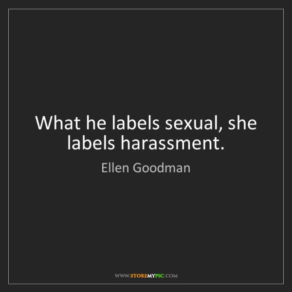 Ellen Goodman: What he labels sexual, she labels harassment.