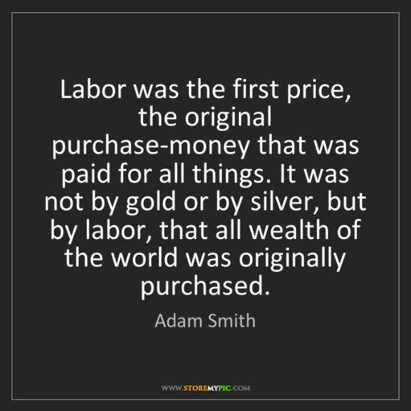 Adam Smith: Labor was the first price, the original purchase-money...