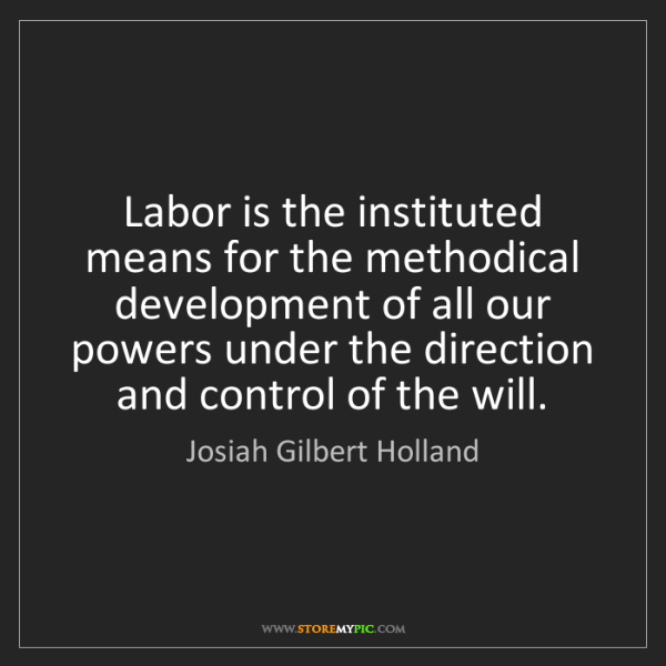Josiah Gilbert Holland: Labor is the instituted means for the methodical development...