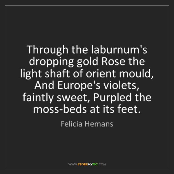 Felicia Hemans: Through the laburnum's dropping gold Rose the light shaft...