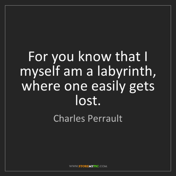 Charles Perrault: For you know that I myself am a labyrinth, where one...