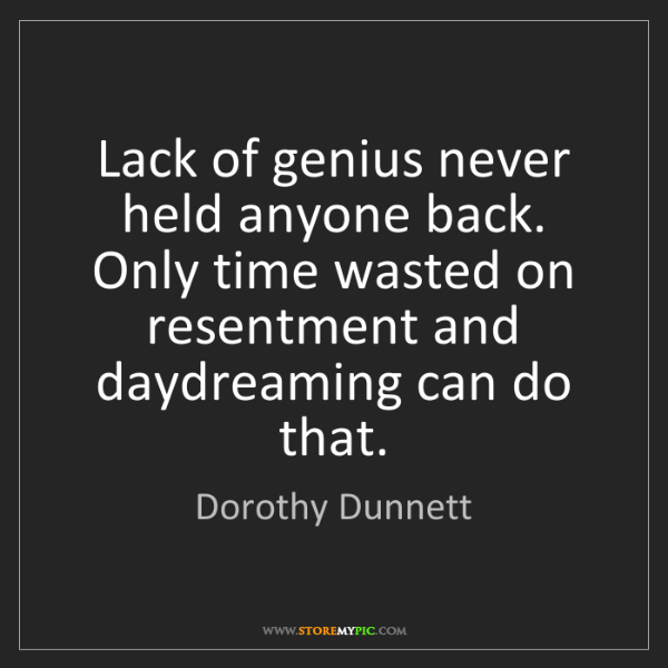 Dorothy Dunnett: Lack of genius never held anyone back. Only time wasted...