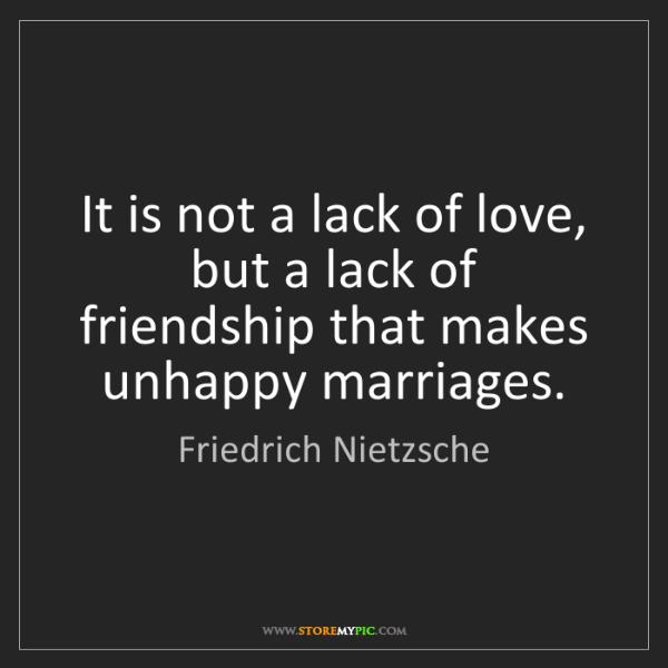 Friedrich Nietzsche: It is not a lack of love, but a lack of friendship that...