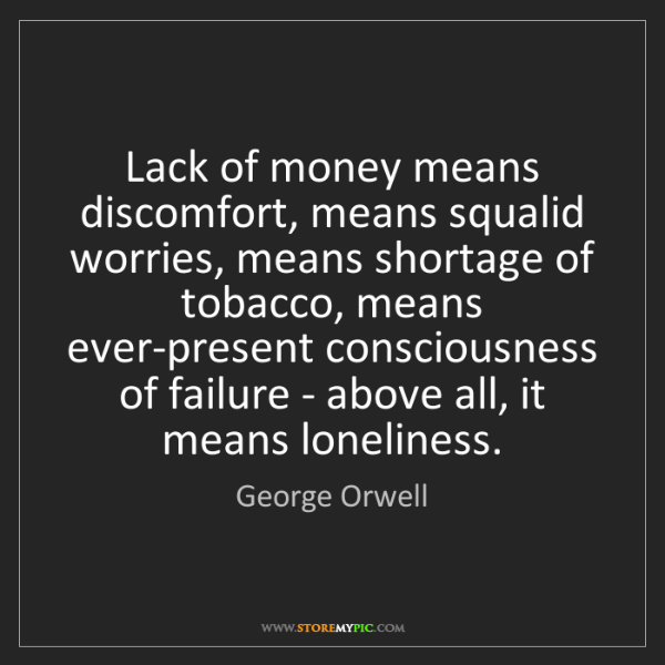 George Orwell: Lack of money means discomfort, means squalid worries,...