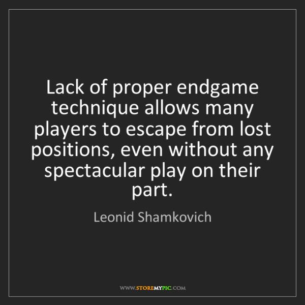 Leonid Shamkovich: Lack of proper endgame technique allows many players...