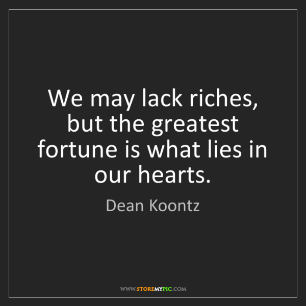Dean Koontz: We may lack riches, but the greatest fortune is what...