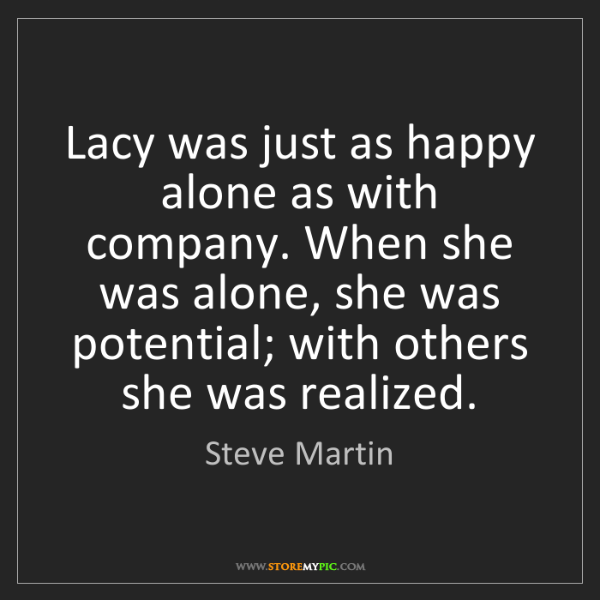Steve Martin: Lacy was just as happy alone as with company. When she...