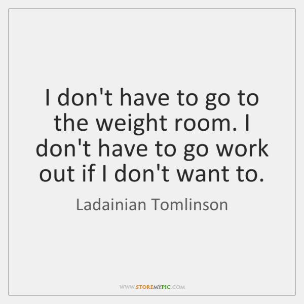 I don't have to go to the weight room. I don't have ...
