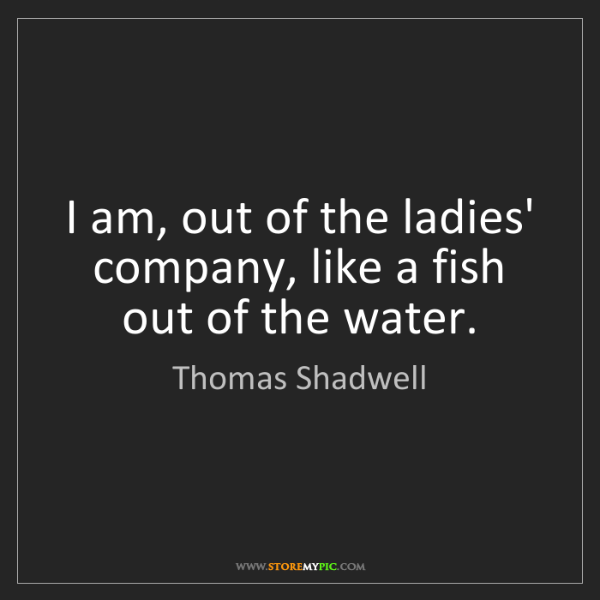 Thomas Shadwell: I am, out of the ladies' company, like a fish out of...