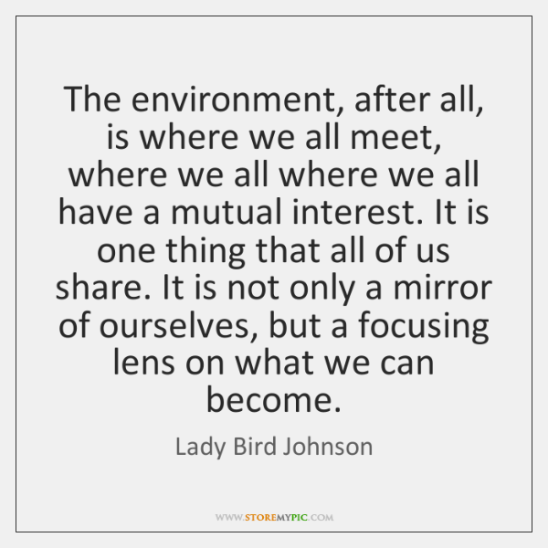 The environment, after all, is where we all meet, where we all ...