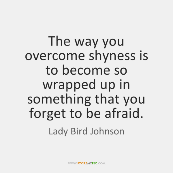 The way you overcome shyness is to become so wrapped up in ...