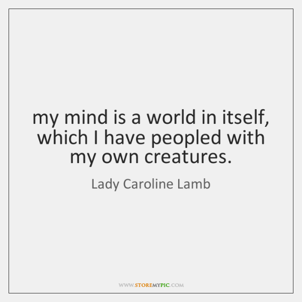 my mind is a world in itself, which I have peopled with ...