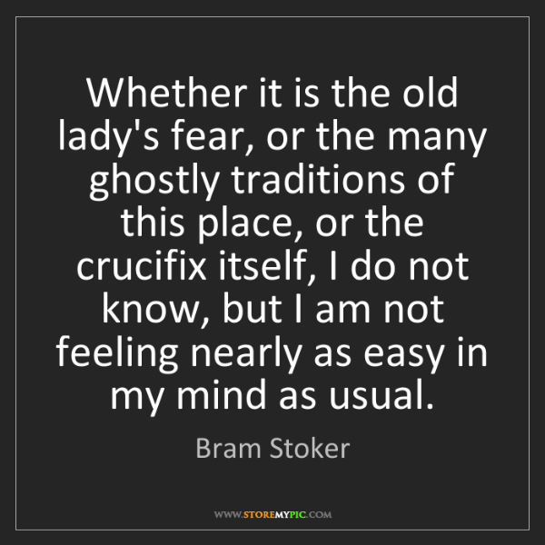Bram Stoker: Whether it is the old lady's fear, or the many ghostly...