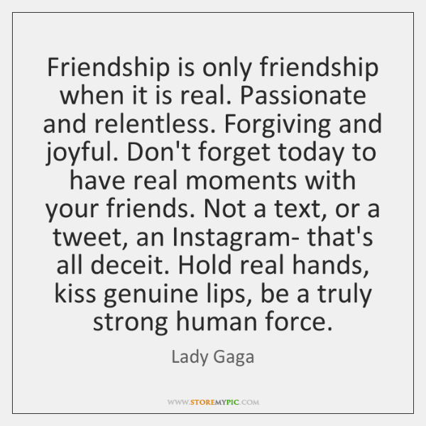 Friendship is only friendship when it is real. Passionate and relentless. Forgiving ...