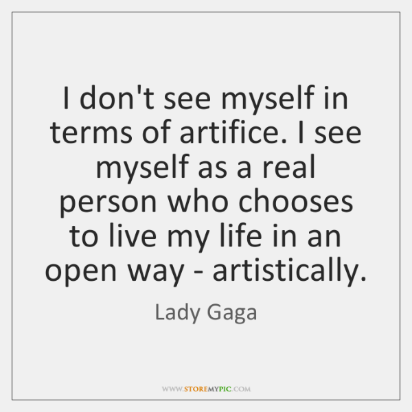 I don't see myself in terms of artifice. I see myself as ...