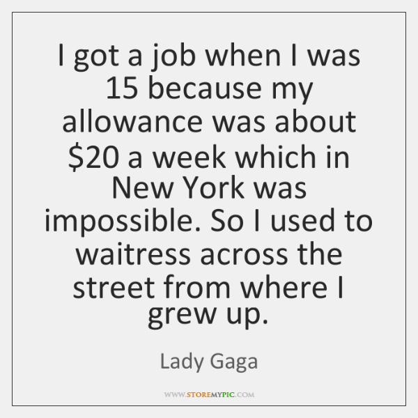 I got a job when I was 15 because my allowance was about $20 ...