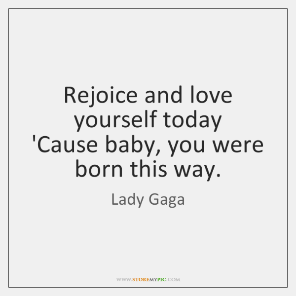 Rejoice and love yourself today  'Cause baby, you were born this way.