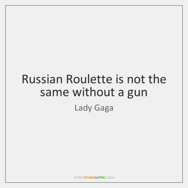 Russian Roulette is not the same without a gun
