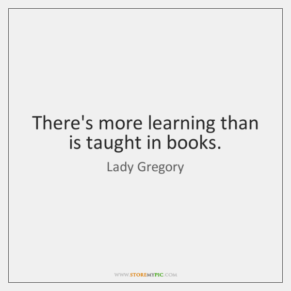 There's more learning than is taught in books.