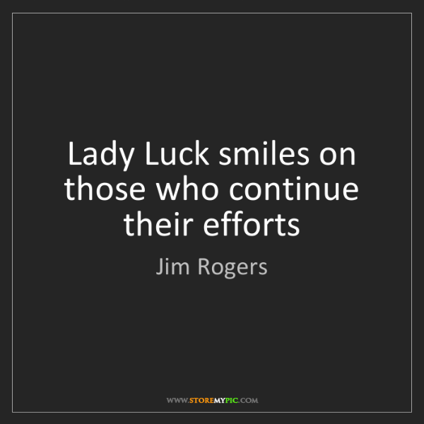 Jim Rogers: Lady Luck smiles on those who continue their efforts