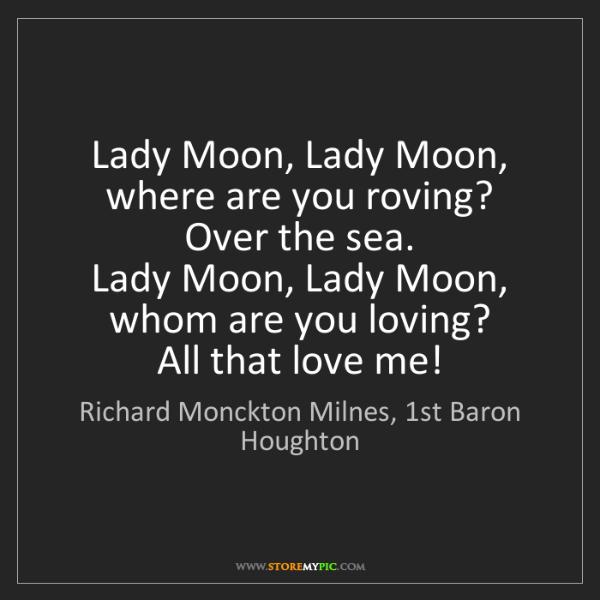 Richard Monckton Milnes, 1st Baron Houghton: Lady Moon, Lady Moon, where are you roving?   Over the.