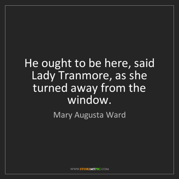 Mary Augusta Ward: He ought to be here, said Lady Tranmore, as she turned...