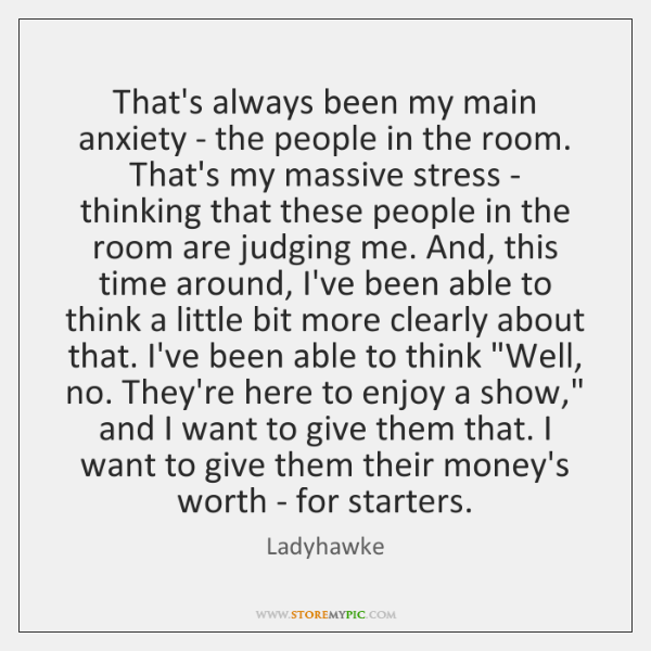 That's always been my main anxiety - the people in the room. ...