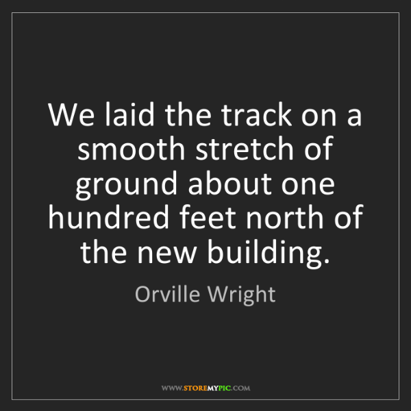 Orville Wright: We laid the track on a smooth stretch of ground about...