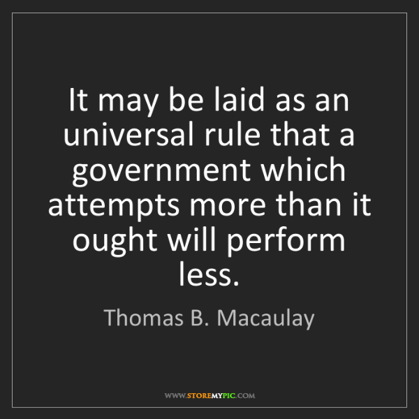 Thomas B. Macaulay: It may be laid as an universal rule that a government...