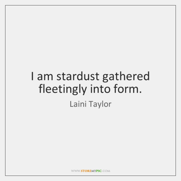 I am stardust gathered fleetingly into form.