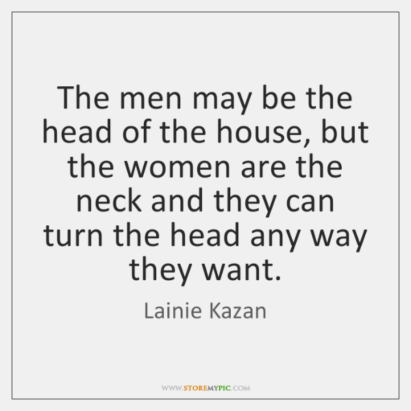 The men may be the head of the house, but the women ...