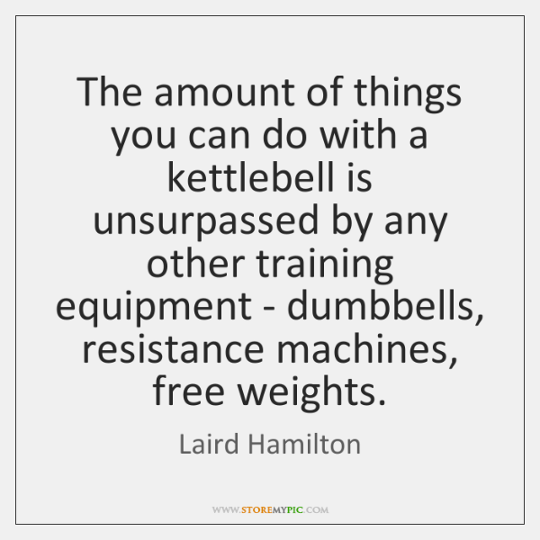 The amount of things you can do with a kettlebell is unsurpassed ...