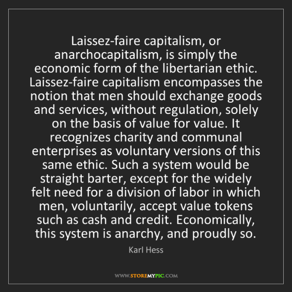 Karl Hess: Laissez-faire capitalism, or anarchocapitalism, is simply...