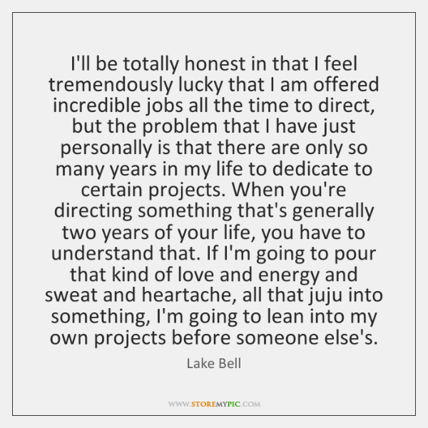 I'll be totally honest in that I feel tremendously lucky that I ...