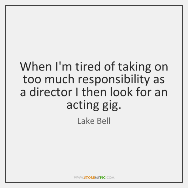 When I'm tired of taking on too much responsibility as a director ...