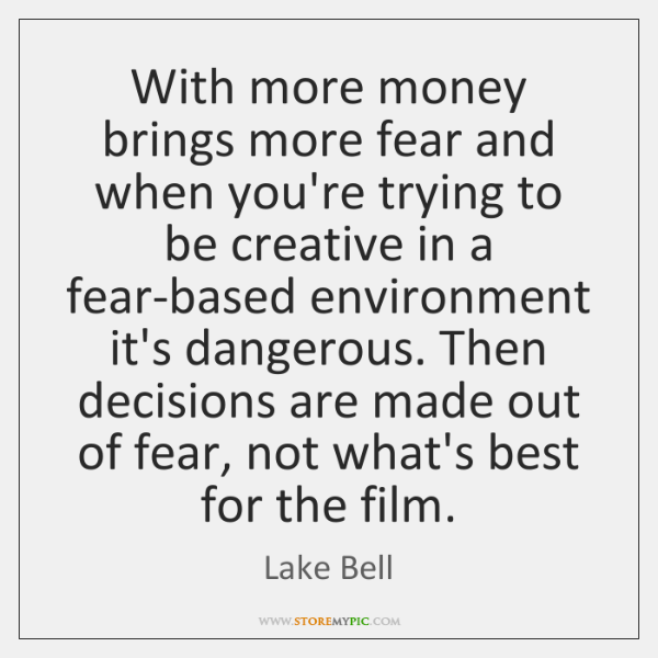 With more money brings more fear and when you're trying to be ...