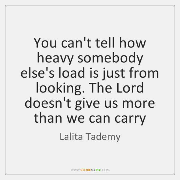 You can't tell how heavy somebody else's load is just from looking. ...