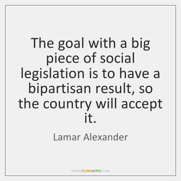 The goal with a big piece of social legislation is to have ...