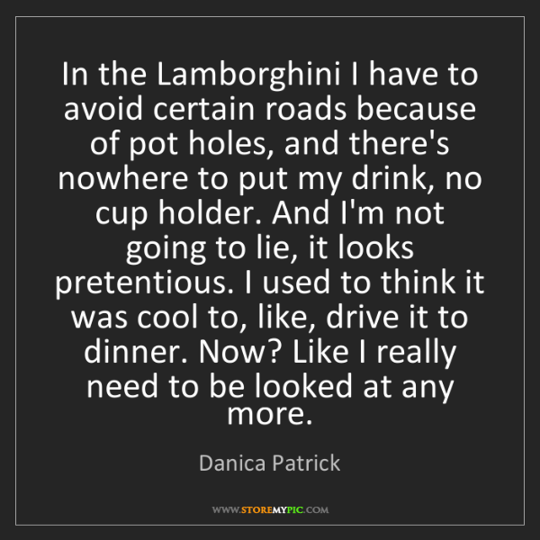 Danica Patrick: In the Lamborghini I have to avoid certain roads because...