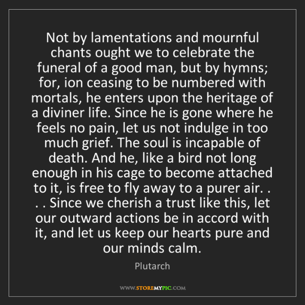 Plutarch: Not by lamentations and mournful chants ought we to celebrate...