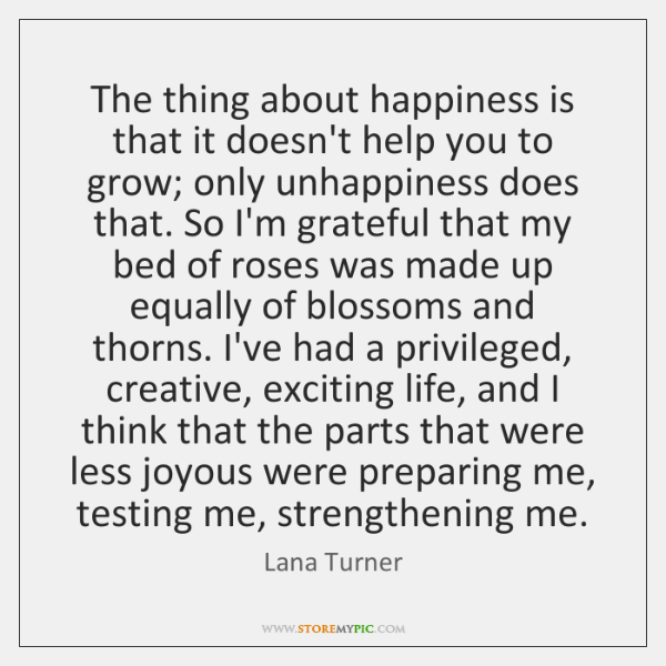 The thing about happiness is that it doesn't help you to grow; ...