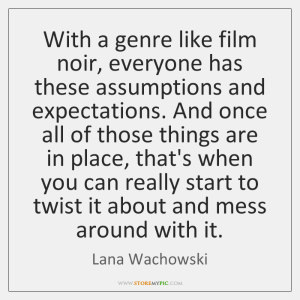 With a genre like film noir, everyone has these assumptions and expectations. ...