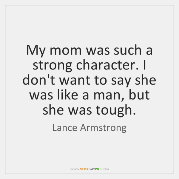 My mom was such a strong character. I don't want to say ...