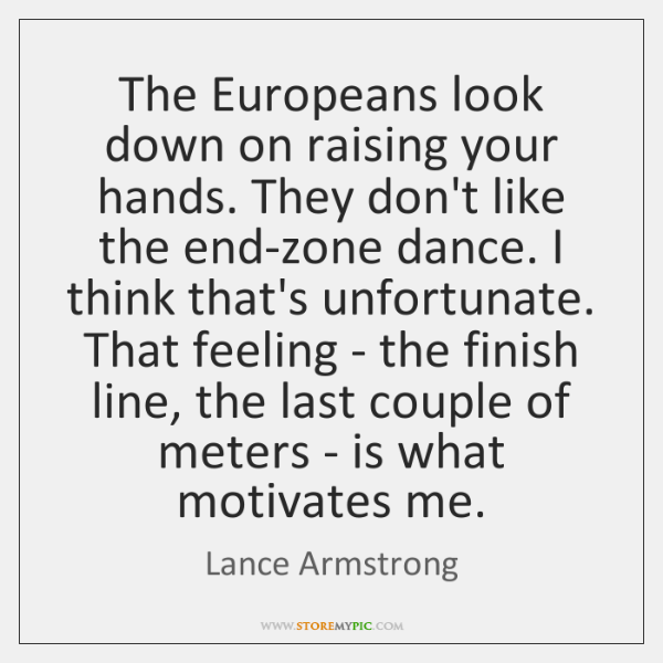 The Europeans look down on raising your hands. They don't like the ...