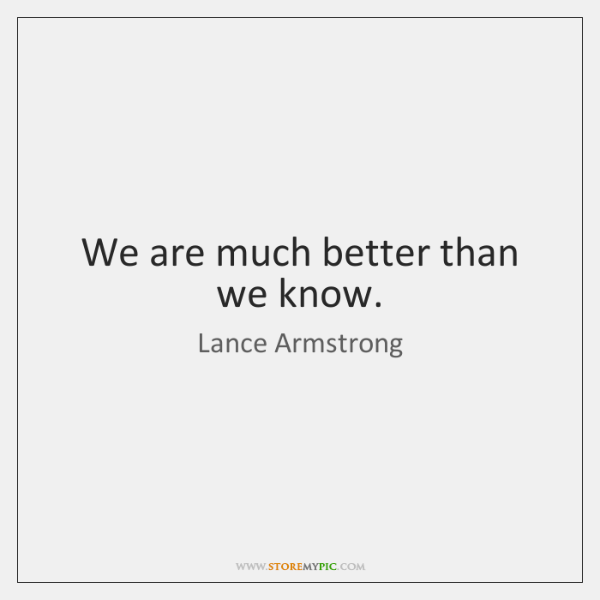 We are much better than we know.