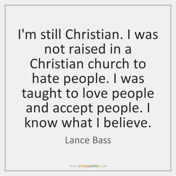 I'm still Christian. I was not raised in a Christian church to ...