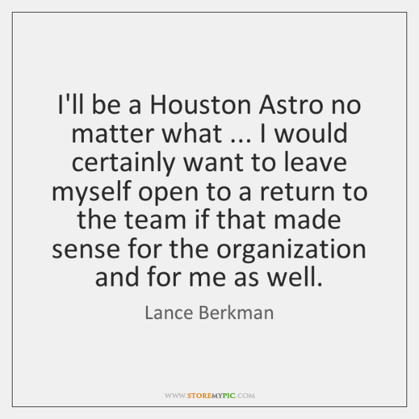 I'll be a Houston Astro no matter what ... I would certainly want ...
