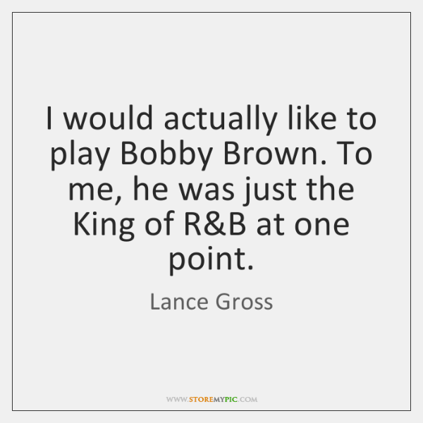 I would actually like to play Bobby Brown. To me, he was ...