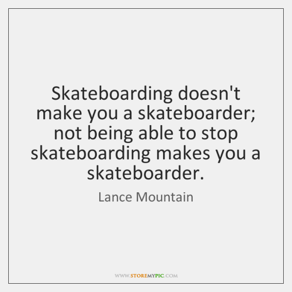 Skateboarding doesn't make you a skateboarder; not being able to stop skateboarding ...